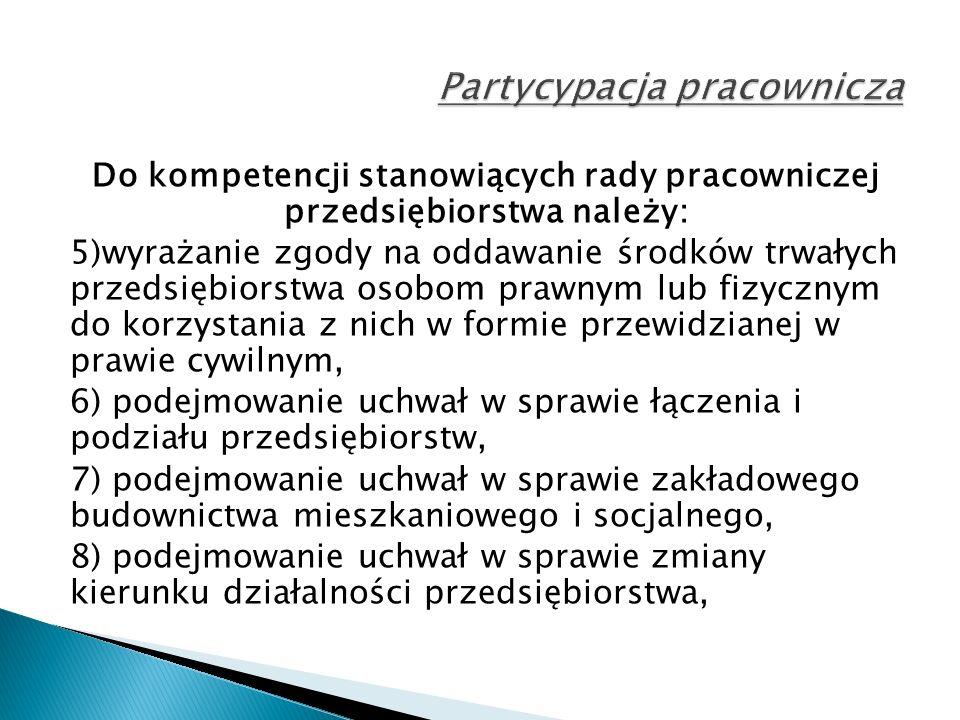 Do kompetencji stanowiących rady pracowniczej przedsiębiorstwa należy: 5)wyrażanie zgody na oddawanie środków trwałych przedsiębiorstwa osobom prawnym lub fizycznym do korzystania z nich w formie przewidzianej w prawie cywilnym, 6) podejmowanie uchwał w sprawie łączenia i podziału przedsiębiorstw, 7) podejmowanie uchwał w sprawie zakładowego budownictwa mieszkaniowego i socjalnego, 8) podejmowanie uchwał w sprawie zmiany kierunku działalności przedsiębiorstwa,