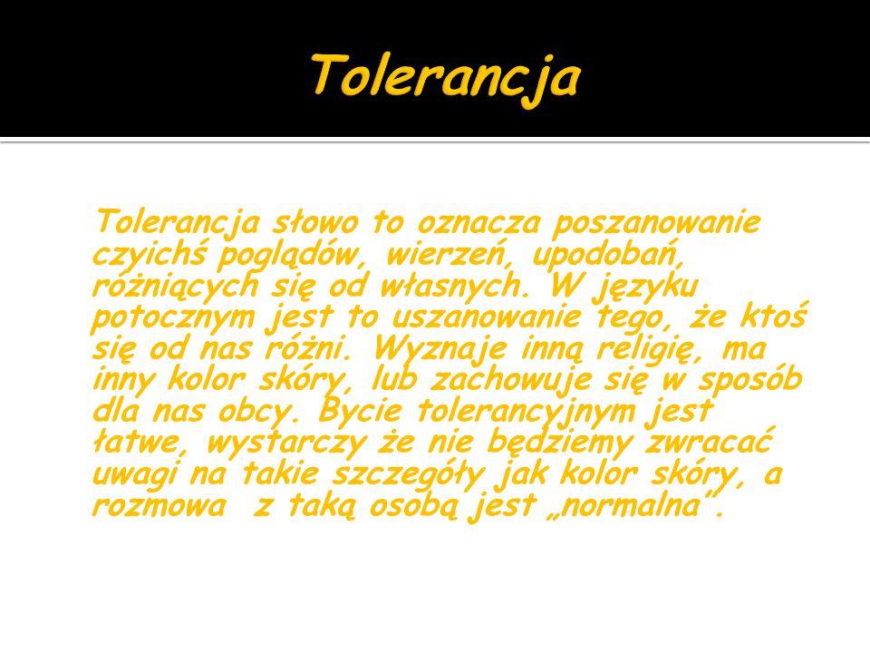 Tolerancja słowo to oznacza poszanowanie czyichś poglądów, wierzeń, upodobań, różniących się od własnych.