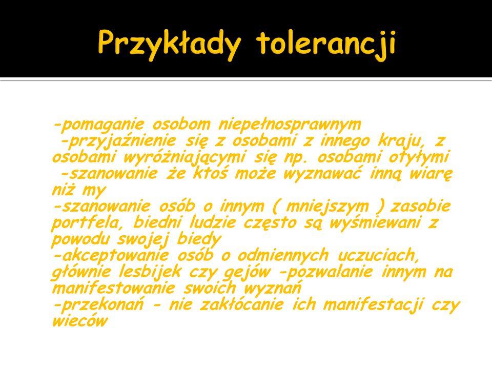 -pomaganie osobom niepełnosprawnym -przyjaźnienie się z osobami z innego kraju, z osobami wyróżniającymi się np.