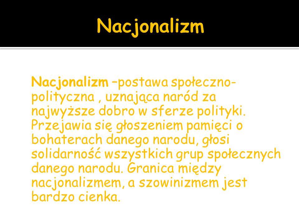 Nacjonalizm –postawa społeczno- polityczna, uznająca naród za najwyższe dobro w sferze polityki.