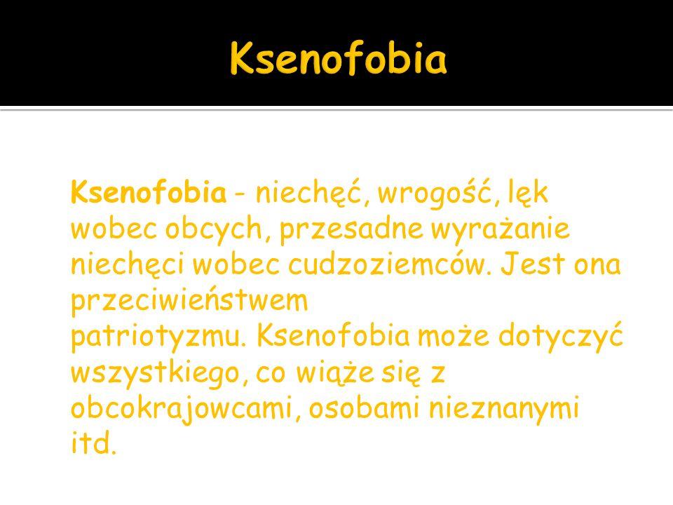 Ksenofobia - niechęć, wrogość, lęk wobec obcych, przesadne wyrażanie niechęci wobec cudzoziemców.
