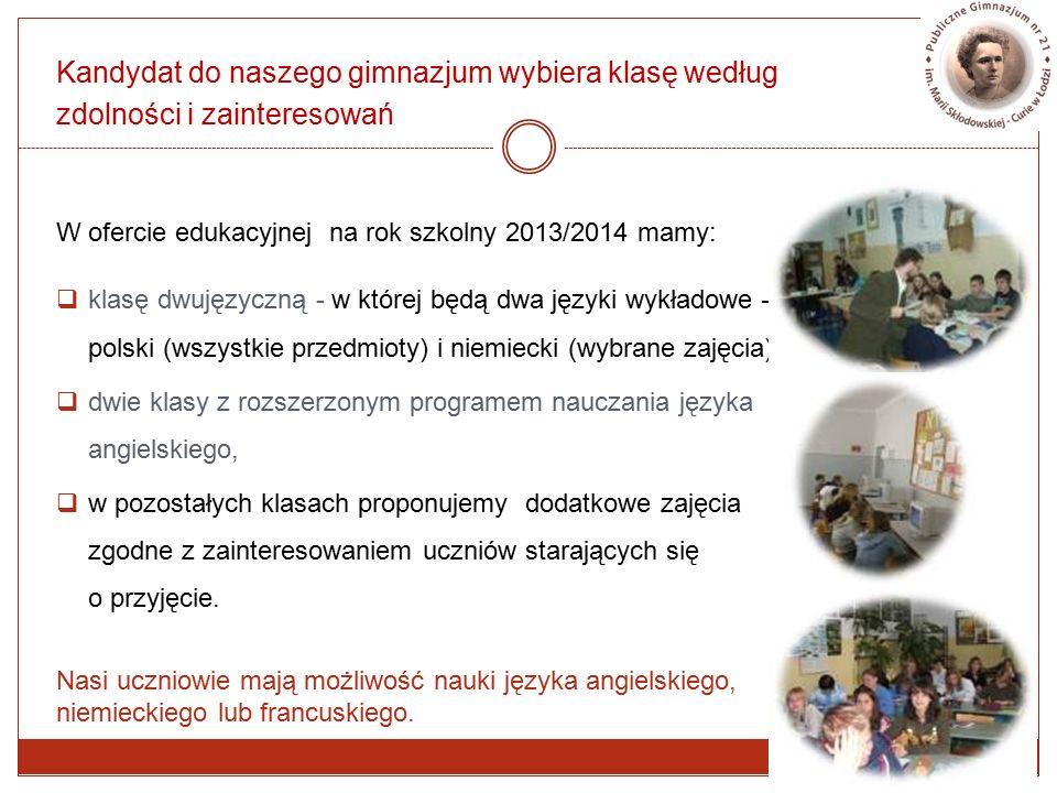 Kandydat do naszego gimnazjum wybiera klasę według zdolności i zainteresowań W ofercie edukacyjnej na rok szkolny 2013/2014 mamy:  klasę dwujęzyczną - w której będą dwa języki wykładowe – polski (wszystkie przedmioty) i niemiecki (wybrane zajęcia),  dwie klasy z rozszerzonym programem nauczania języka angielskiego,  w pozostałych klasach proponujemy dodatkowe zajęcia zgodne z zainteresowaniem uczniów starających się o przyjęcie.