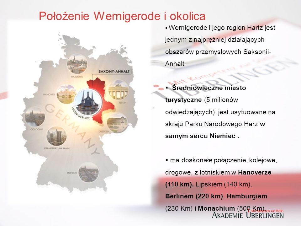 Położenie Wernigerode i okolica  Wernigerode i jego region Hartz jest jednym z najprężniej działających obszarów przemysłowych Saksonii- Anhalt  Średniowieczne miasto turystyczne (5 milionów odwiedzających) jest usytuowane na skraju Parku Narodowego Harz w samym sercu Niemiec.