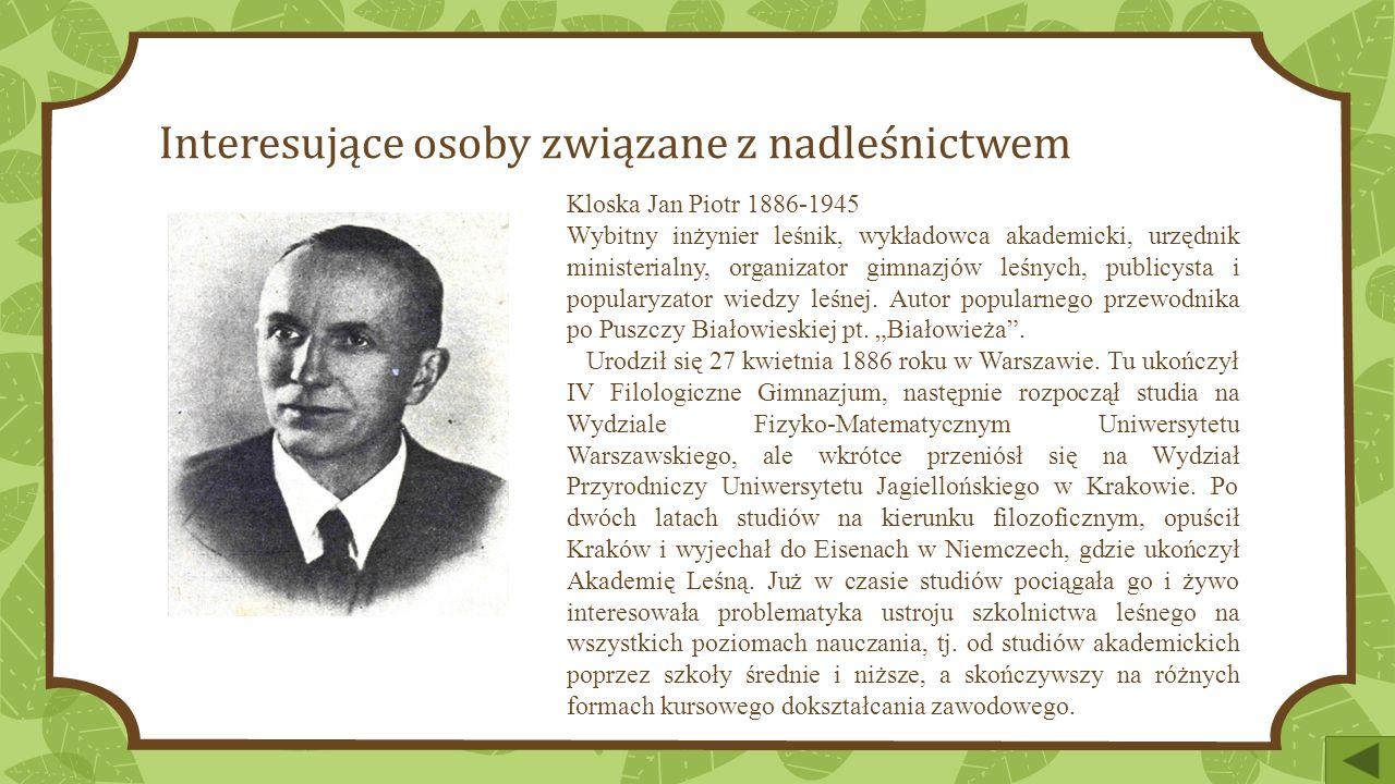 Interesujące osoby związane z nadleśnictwem Kloska Jan Piotr 1886-1945 Wybitny inżynier leśnik, wykładowca akademicki, urzędnik ministerialny, organizator gimnazjów leśnych, publicysta i popularyzator wiedzy leśnej.