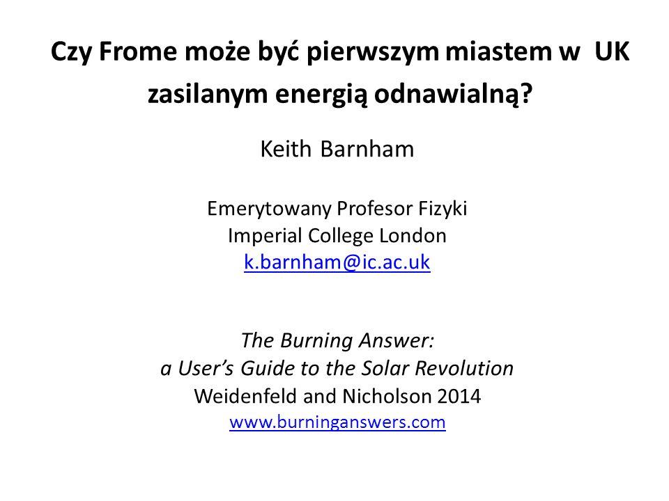 Czy Frome może być pierwszym miastem w UK zasilanym energią odnawialną? Keith Barnham Emerytowany Profesor Fizyki Imperial College London k.barnham@ic