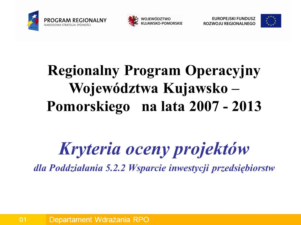 Departament Wdrażania RPO00 Departament Wdrażania RPO 01 Regionalny Program Operacyjny Województwa Kujawsko – Pomorskiego na lata 2007 - 2013 Kryteria oceny projektów dla Poddziałania 5.2.2 Wsparcie inwestycji przedsiębiorstw