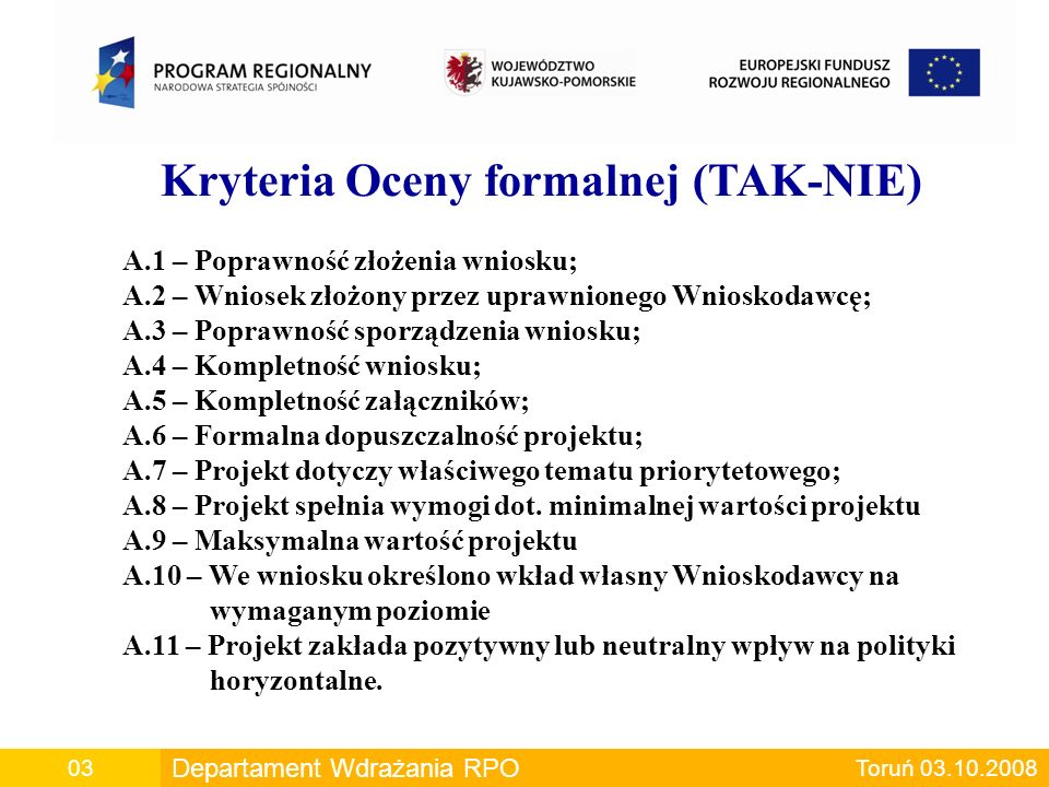 Departament Wdrażania RPO00 Departament Wdrażania RPO Toruń 03.10.200803 Kryteria Oceny formalnej (TAK-NIE) A.1 – Poprawność złożenia wniosku; A.2 – Wniosek złożony przez uprawnionego Wnioskodawcę; A.3 – Poprawność sporządzenia wniosku; A.4 – Kompletność wniosku; A.5 – Kompletność załączników; A.6 – Formalna dopuszczalność projektu; A.7 – Projekt dotyczy właściwego tematu priorytetowego; A.8 – Projekt spełnia wymogi dot.