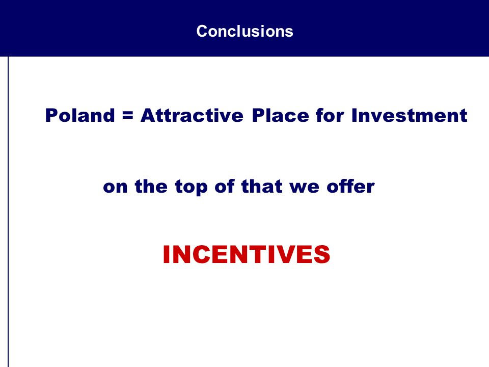 Conclusions Poland = Attractive Place for Investment on the top of that we offer INCENTIVES