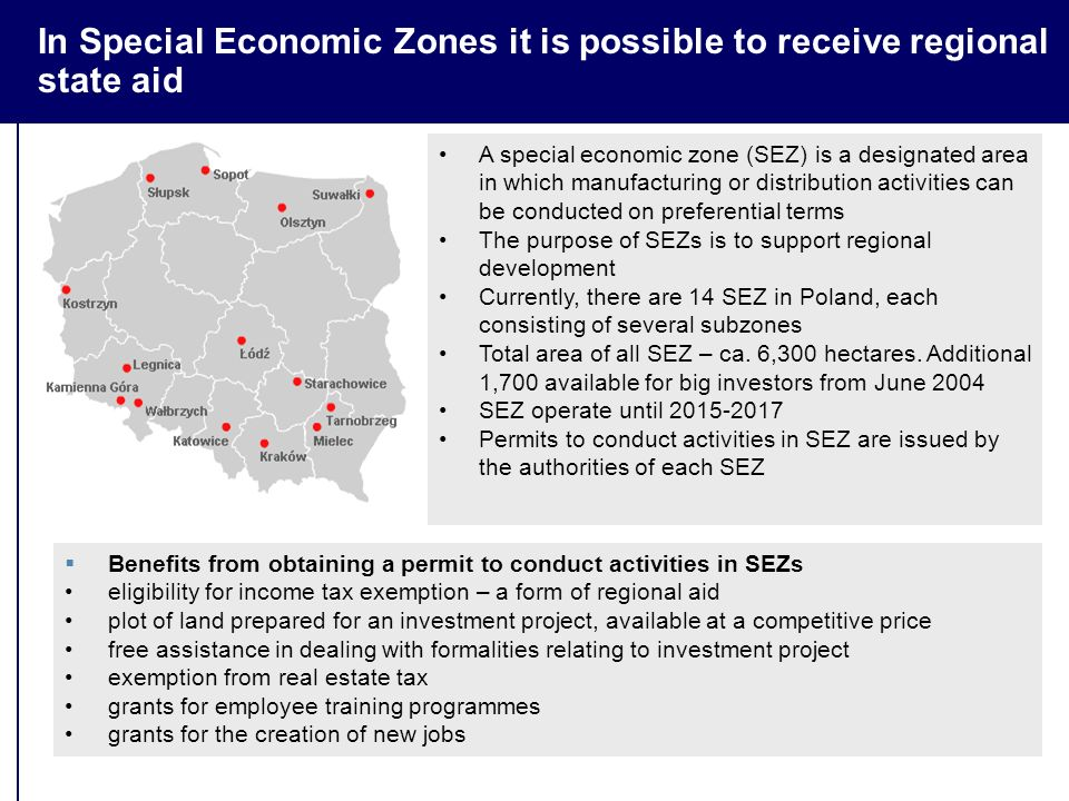 In Special Economic Zones it is possible to receive regional state aid  Benefits from obtaining a permit to conduct activities in SEZs eligibility for income tax exemption – a form of regional aid plot of land prepared for an investment project, available at a competitive price free assistance in dealing with formalities relating to investment project exemption from real estate tax grants for employee training programmes grants for the creation of new jobs A special economic zone (SEZ) is a designated area in which manufacturing or distribution activities can be conducted on preferential terms The purpose of SEZs is to support regional development Currently, there are 14 SEZ in Poland, each consisting of several subzones Total area of all SEZ – ca.