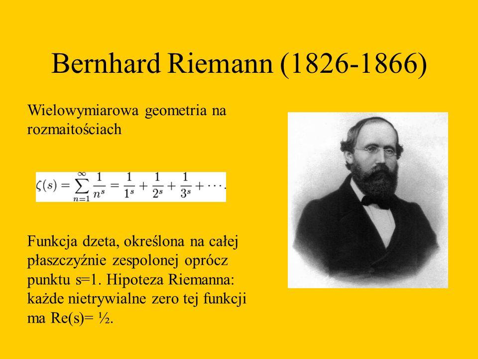 Bernhard Riemann (1826-1866) Wielowymiarowa geometria na rozmaitościach Funkcja dzeta, określona na całej płaszczyźnie zespolonej oprócz punktu s=1.