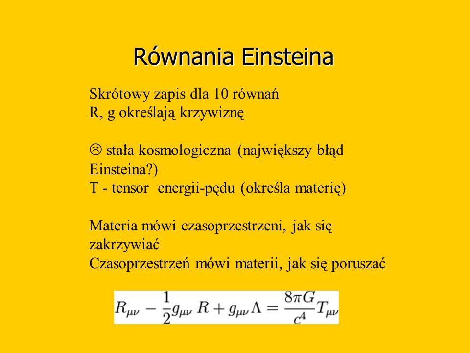 Równania Einsteina Skrótowy zapis dla 10 równań R, g określają krzywiznę  stała kosmologiczna (największy błąd Einsteina ) T - tensor energii-pędu (określa materię) Materia mówi czasoprzestrzeni, jak się zakrzywiać Czasoprzestrzeń mówi materii, jak się poruszać
