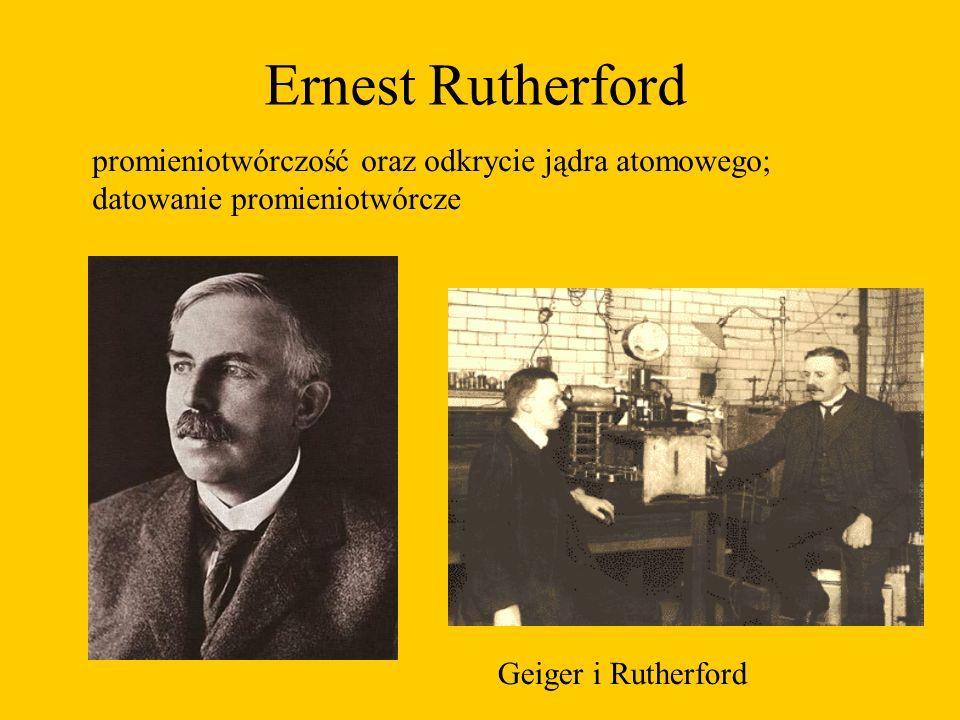 Ernest Rutherford Geiger i Rutherford promieniotwórczość oraz odkrycie jądra atomowego; datowanie promieniotwórcze