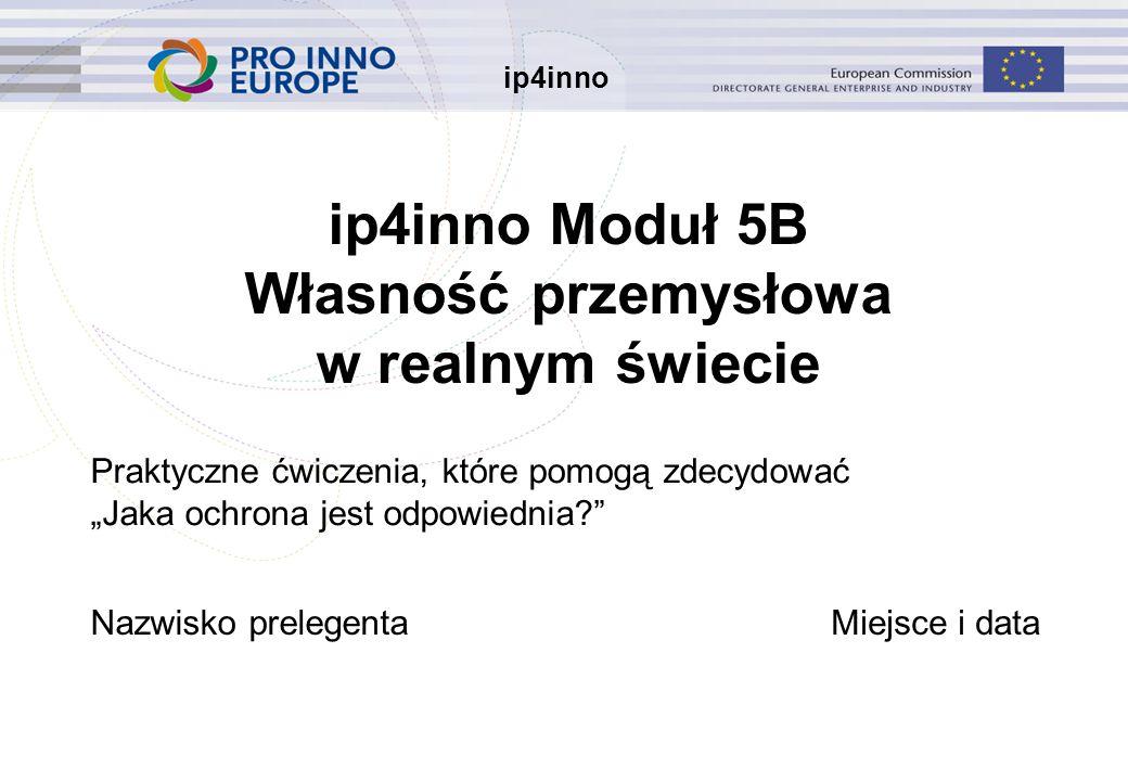"""ip4inno ip4inno Moduł 5B Własność przemysłowa w realnym świecie Praktyczne ćwiczenia, które pomogą zdecydować """"Jaka ochrona jest odpowiednia Nazwisko prelegentaMiejsce i data"""