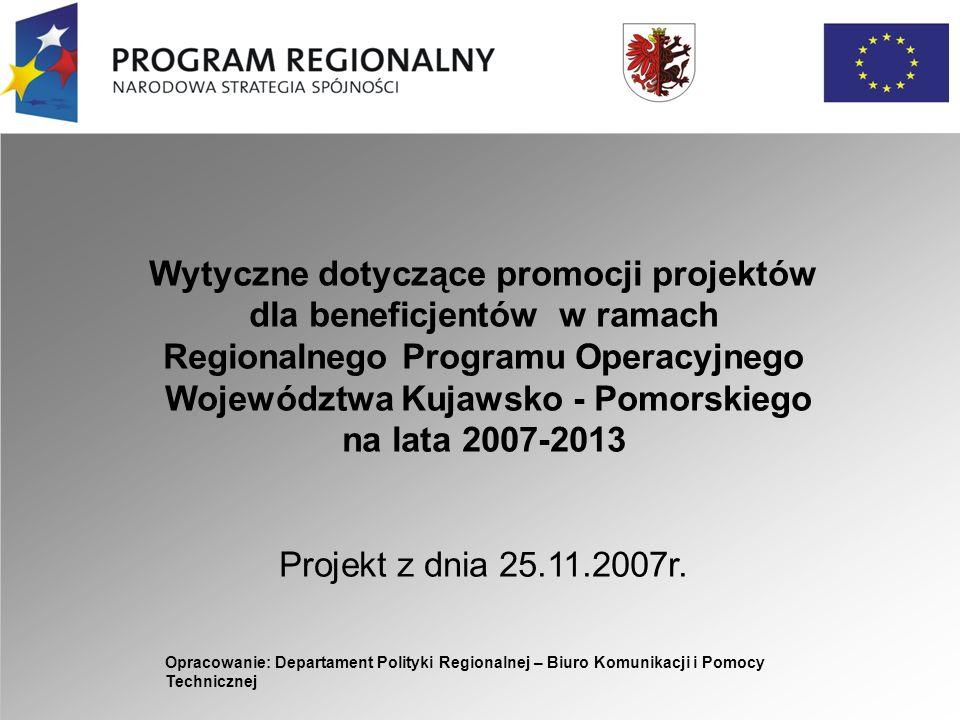 Opracowanie: Departament Polityki Regionalnej – Biuro Komunikacji i Pomocy Technicznej Wytyczne dotyczące promocji projektów dla beneficjentów w ramach Regionalnego Programu Operacyjnego Województwa Kujawsko - Pomorskiego na lata 2007-2013 Projekt z dnia 25.11.2007r.