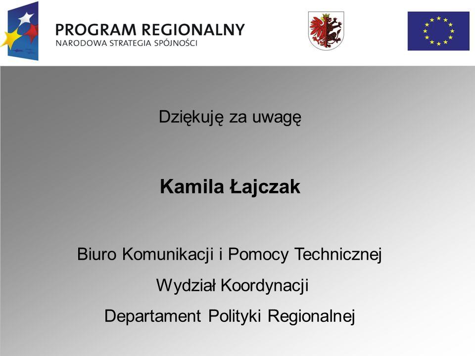 Dziękuję za uwagę Kamila Łajczak Biuro Komunikacji i Pomocy Technicznej Wydział Koordynacji Departament Polityki Regionalnej