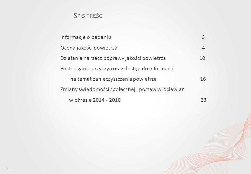 Percepcja jakości powietrza wśród mieszkańców Wrocławia i ocena dostępu do informacji w tym obszarze S PIS TREŚCI Informacje o badaniu 3 Ocena jakości powietrza 4 Działania na rzecz poprawy jakości powietrza10 Postrzeganie przyczyn oraz dostęp do informacji na temat zanieczyszczenia powietrza 16 Zmiany świadomości społecznej i postaw wrocławian w okresie 2014 - 2016 23