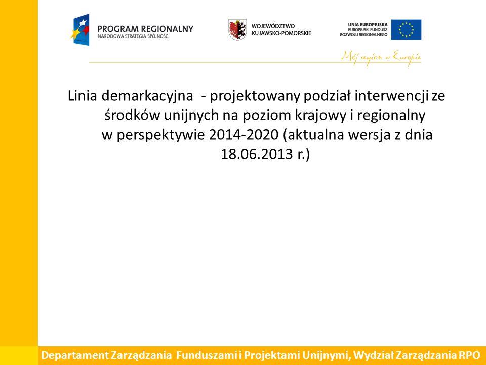 Departament Zarządzania Funduszami i Projektami Unijnymi, Wydział Zarządzania RPO Linia demarkacyjna - projektowany podział interwencji ze środków unijnych na poziom krajowy i regionalny w perspektywie 2014-2020 (aktualna wersja z dnia 18.06.2013 r.)