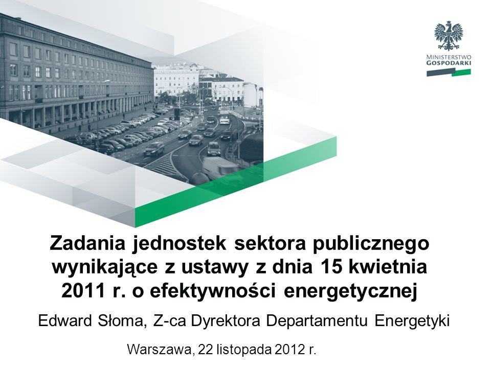 Zadania jednostek sektora publicznego wynikające z ustawy z dnia 15 kwietnia 2011 r. o efektywności energetycznej Edward Słoma, Z-ca Dyrektora Departa