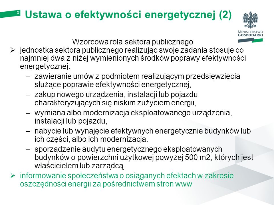 Ustawa o efektywności energetycznej (2) Wzorcowa rola sektora publicznego  jednostka sektora publicznego realizując swoje zadania stosuje co najmniej dwa z niżej wymienionych środków poprawy efektywności energetycznej: –zawieranie umów z podmiotem realizującym przedsięwzięcia służące poprawie efektywności energetycznej, –zakup nowego urządzenia, instalacji lub pojazdu charakteryzujących się niskim zużyciem energii, –wymiana albo modernizacja eksploatowanego urządzenia, instalacji lub pojazdu, –nabycie lub wynajęcie efektywnych energetycznie budynków lub ich części, albo ich modernizacja.