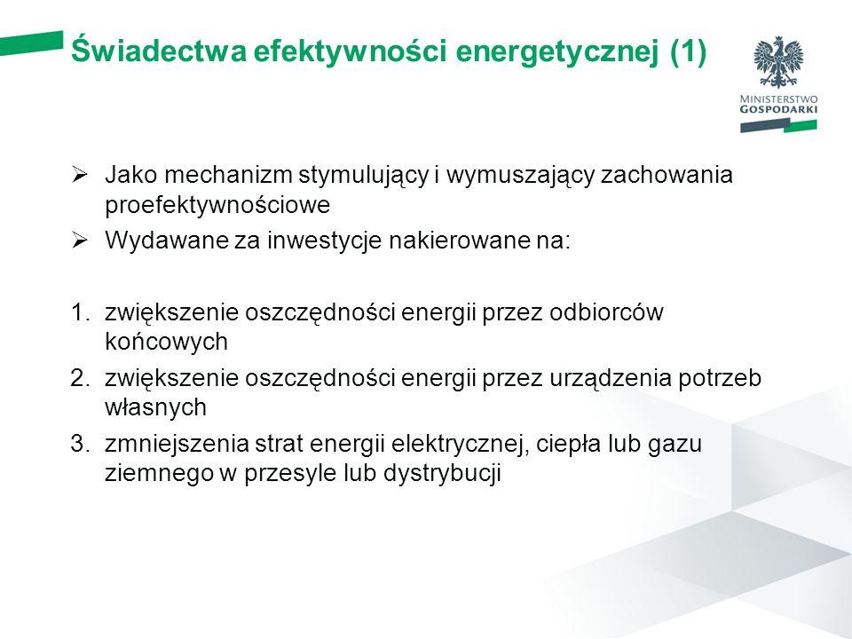 Świadectwa efektywności energetycznej (1)  Jako mechanizm stymulujący i wymuszający zachowania proefektywnościowe  Wydawane za inwestycje nakierowane na: 1.zwiększenie oszczędności energii przez odbiorców końcowych 2.zwiększenie oszczędności energii przez urządzenia potrzeb własnych 3.zmniejszenia strat energii elektrycznej, ciepła lub gazu ziemnego w przesyle lub dystrybucji