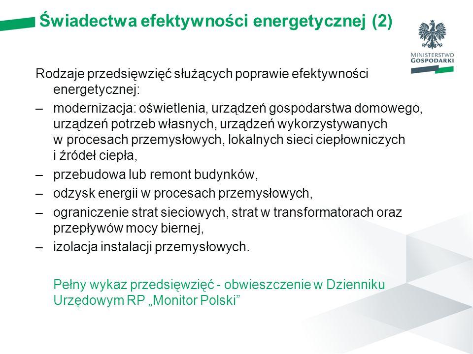 Świadectwa efektywności energetycznej (2) Rodzaje przedsięwzięć służących poprawie efektywności energetycznej: –modernizacja: oświetlenia, urządzeń gospodarstwa domowego, urządzeń potrzeb własnych, urządzeń wykorzystywanych w procesach przemysłowych, lokalnych sieci ciepłowniczych i źródeł ciepła, –przebudowa lub remont budynków, –odzysk energii w procesach przemysłowych, –ograniczenie strat sieciowych, strat w transformatorach oraz przepływów mocy biernej, –izolacja instalacji przemysłowych.