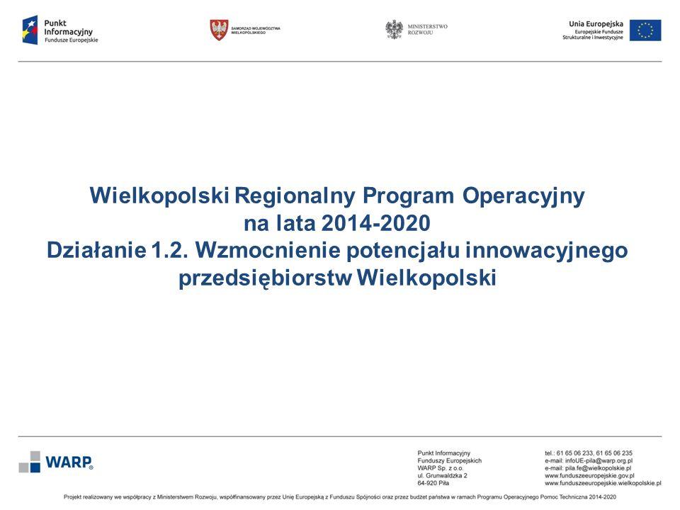 Wielkopolski Regionalny Program Operacyjny na lata 2014-2020 Działanie 1.2. Wzmocnienie potencjału innowacyjnego przedsiębiorstw Wielkopolski