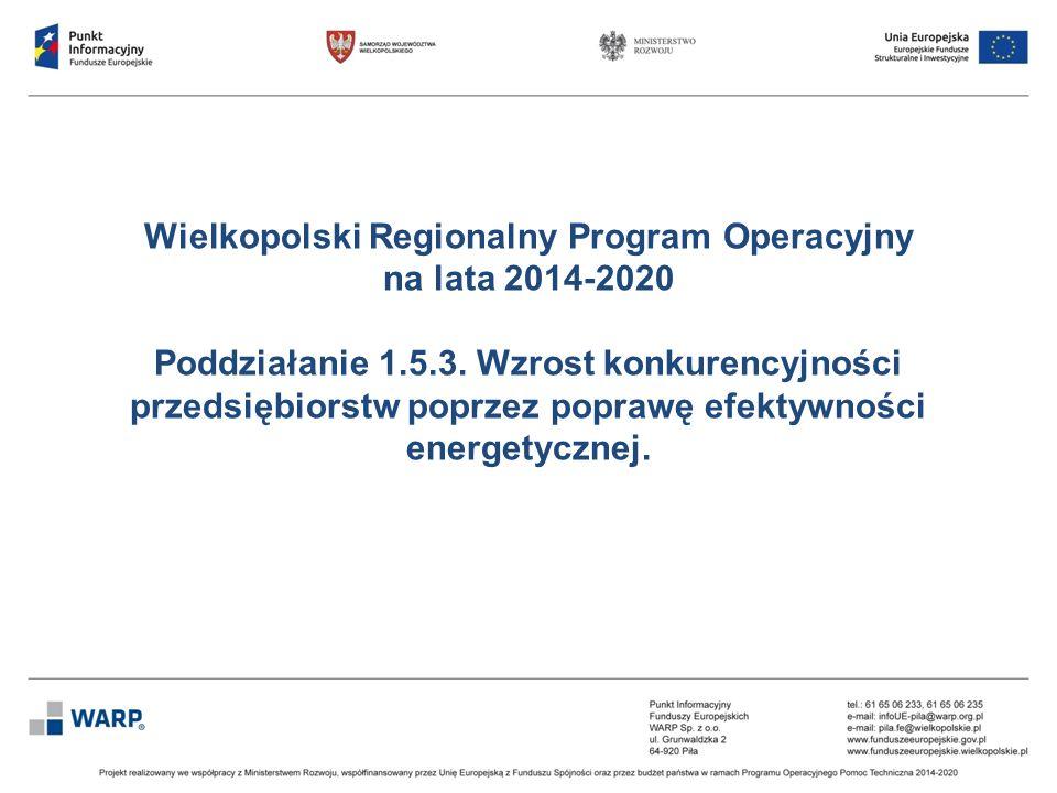 Wielkopolski Regionalny Program Operacyjny na lata 2014-2020 Poddziałanie 1.5.3. Wzrost konkurencyjności przedsiębiorstw poprzez poprawę efektywności