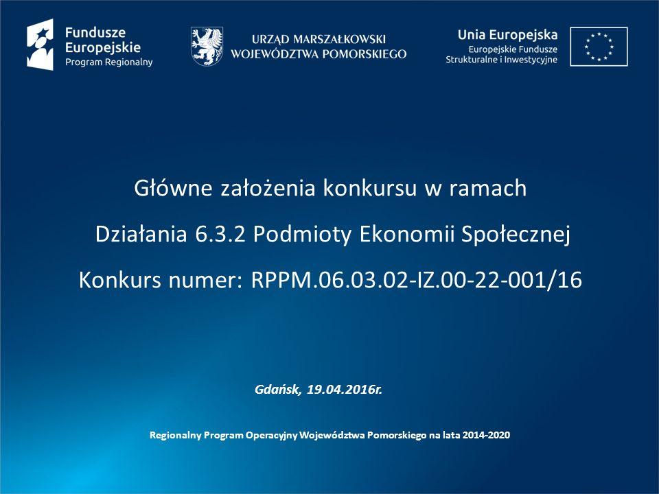 Główne założenia konkursu w ramach Działania 6.3.2 Podmioty Ekonomii Społecznej Konkurs numer: RPPM.06.03.02-IZ.00-22-001/16 Regionalny Program Operacyjny Województwa Pomorskiego na lata 2014-2020 Gdańsk, 19.04.2016r.