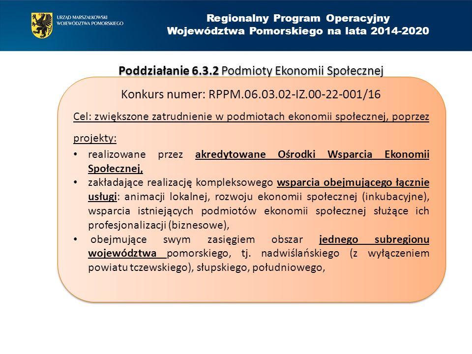 Regionalny Program Operacyjny Województwa Pomorskiego na lata 2014-2020 Poddziałanie 6.3.2 Podmioty Ekonomii Społecznej Konkurs numer: RPPM.06.03.02-IZ.00-22-001/16 Cel: zwiększone zatrudnienie w podmiotach ekonomii społecznej, poprzez projekty: realizowane przez akredytowane Ośrodki Wsparcia Ekonomii Społecznej, zakładające realizację kompleksowego wsparcia obejmującego łącznie usługi: animacji lokalnej, rozwoju ekonomii społecznej (inkubacyjne), wsparcia istniejących podmiotów ekonomii społecznej służące ich profesjonalizacji (biznesowe), obejmujące swym zasięgiem obszar jednego subregionu województwa pomorskiego, tj.