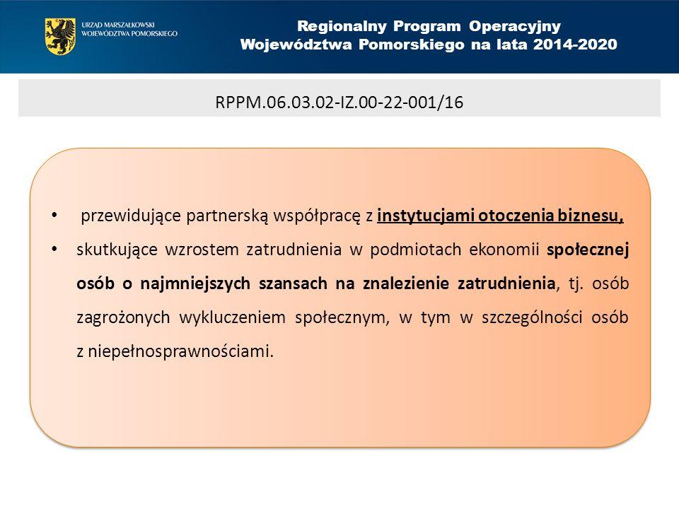 Regionalny Program Operacyjny Województwa Pomorskiego na lata 2014-2020 RPPM.06.03.02-IZ.00-22-001/16 przewidujące partnerską współpracę z instytucjami otoczenia biznesu, skutkujące wzrostem zatrudnienia w podmiotach ekonomii społecznej osób o najmniejszych szansach na znalezienie zatrudnienia, tj.