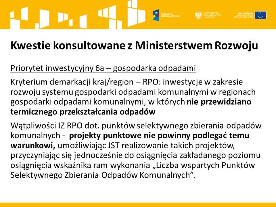 Kwestie konsultowane z Ministerstwem Rozwoju Priorytet inwestycyjny 6a – gospodarka odpadami Kryterium demarkacji kraj/region – RPO: inwestycje w zakr
