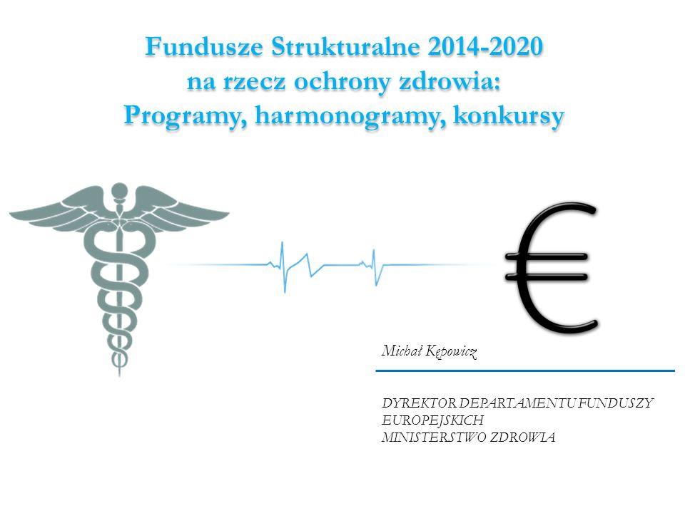 Fundusze Strukturalne 2014-2020 na rzecz ochrony zdrowia: Programy, harmonogramy, konkursy Michał Kępowicz DYREKTOR DEPARTAMENTU FUNDUSZY EUROPEJSKICH MINISTERSTWO ZDROWIA