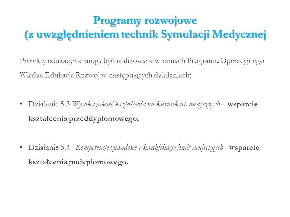 Programy rozwojowe (z uwzględnieniem technik Symulacji Medycznej Projekty edukacyjne mogą być realizowane w ramach Programu Operacyjnego Wiedza Edukacja Rozwój w następujących działaniach: Działanie 5.3 Wysoka jakość kształcenia na kierunkach medycznych - wsparcie kształcenia przeddyplomowego; Działanie 5.4Kompetencje zawodowe i kwalifikacje kadr medycznych - wsparcie kształcenia podyplomowego.
