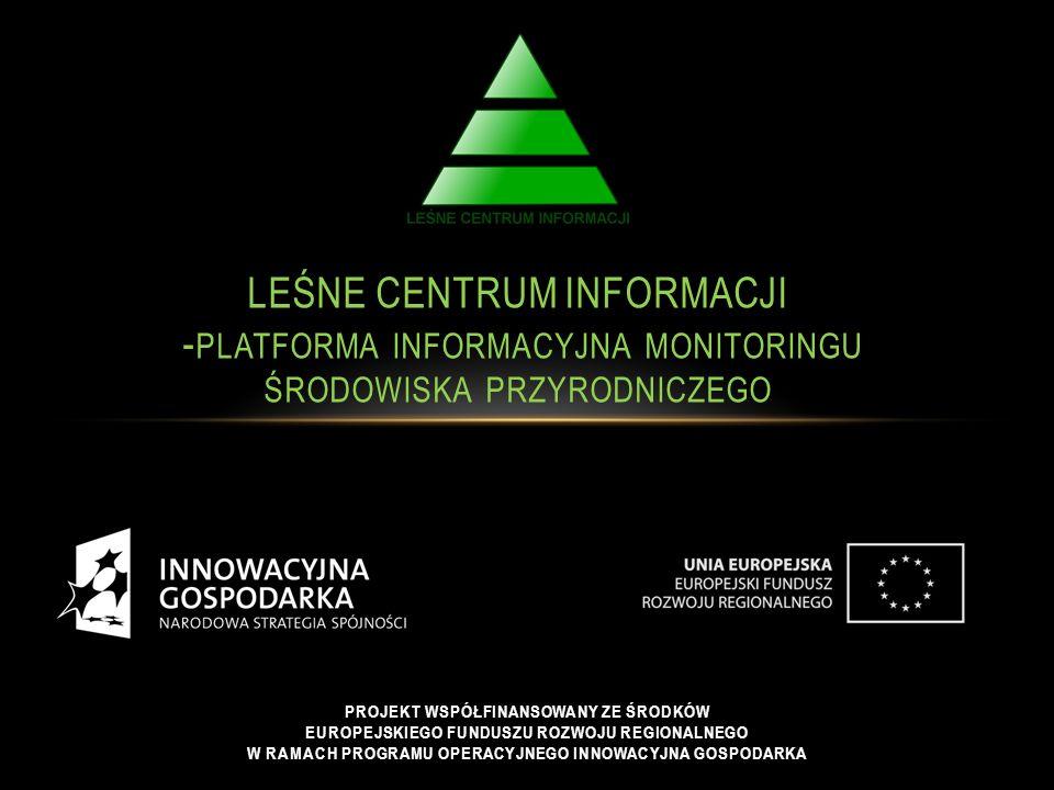 LEŚNE CENTRUM INFORMACJI - PLATFORMA INFORMACYJNA MONITORINGU ŚRODOWISKA PRZYRODNICZEGO PROJEKT WSPÓŁFINANSOWANY ZE ŚRODKÓW EUROPEJSKIEGO FUNDUSZU ROZWOJU REGIONALNEGO W RAMACH PROGRAMU OPERACYJNEGO INNOWACYJNA GOSPODARKA