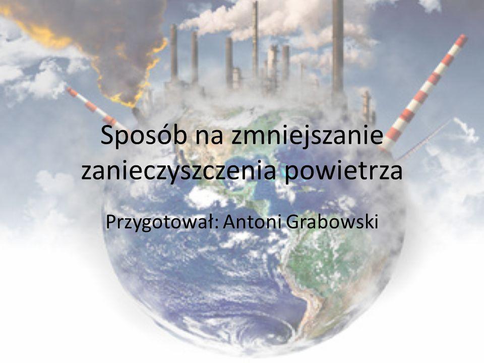 Sposób na zmniejszanie zanieczyszczenia powietrza Przygotował: Antoni Grabowski