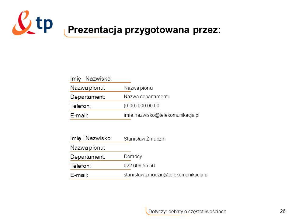 26 Dotyczy: debaty o częstotliwościach Prezentacja przygotowana przez: Imię i Nazwisko: Nazwa pionu: Nazwa pionu Departament: Nazwa departamentu Telefon: (0 00) 000 00 00 E-mail: imie.nazwisko@telekomunikacja.pl Imię i Nazwisko: Stanisław Żmudzin Nazwa pionu: Departament: Doradcy Telefon: 022 699 55 56 E-mail: stanislaw.zmudzin@telekomunikacja.pl