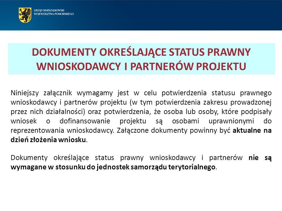 DOKUMENTY OKREŚLAJĄCE STATUS PRAWNY WNIOSKODAWCY I PARTNERÓW PROJEKTU Niniejszy załącznik wymagamy jest w celu potwierdzenia statusu prawnego wnioskodawcy i partnerów projektu (w tym potwierdzenia zakresu prowadzonej przez nich działalności) oraz potwierdzenia, że osoba lub osoby, które podpisały wniosek o dofinansowanie projektu są osobami uprawnionymi do reprezentowania wnioskodawcy.