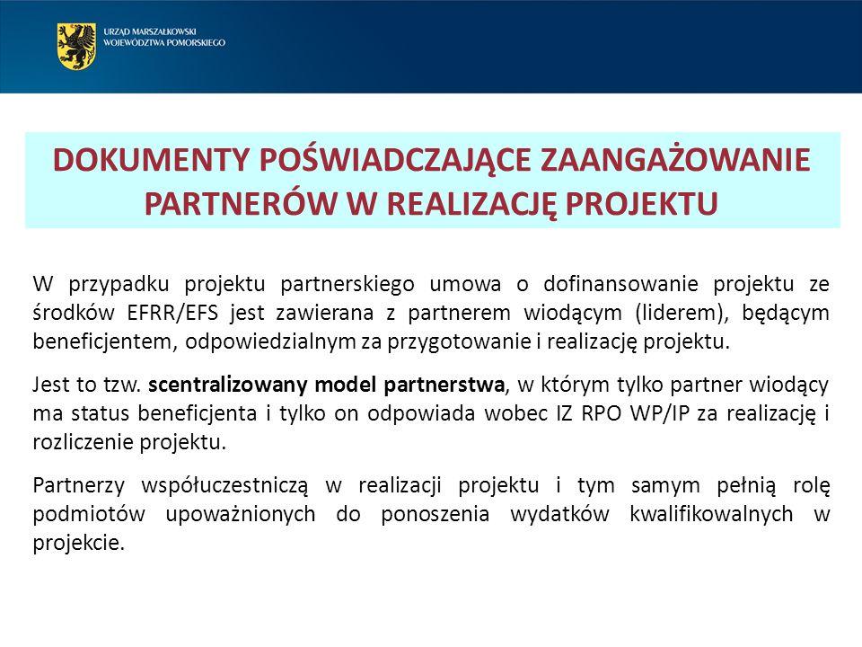 DOKUMENTY POŚWIADCZAJĄCE ZAANGAŻOWANIE PARTNERÓW W REALIZACJĘ PROJEKTU W przypadku projektu partnerskiego umowa o dofinansowanie projektu ze środków EFRR/EFS jest zawierana z partnerem wiodącym (liderem), będącym beneficjentem, odpowiedzialnym za przygotowanie i realizację projektu.