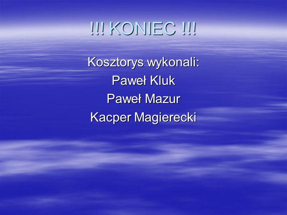 !!! KONIEC !!! Kosztorys wykonali: Paweł Kluk Paweł Mazur Kacper Magierecki