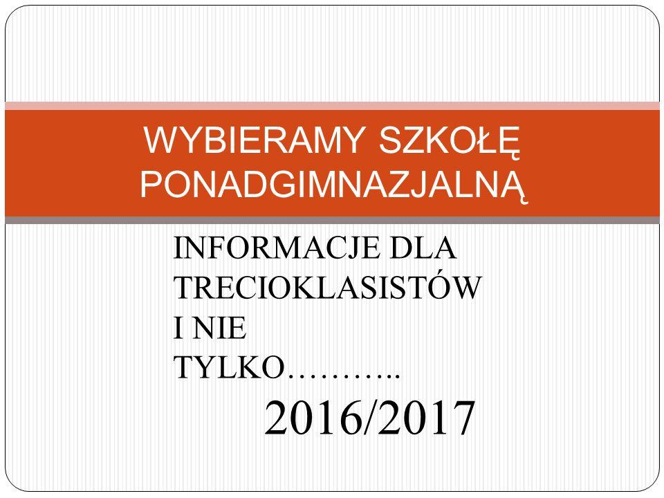 WYBIERAMY SZKOŁĘ PONADGIMNAZJALNĄ INFORMACJE DLA TRECIOKLASISTÓW I NIE TYLKO……….. 2016/2017
