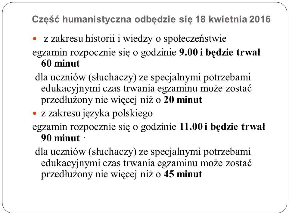 Część humanistyczna odbędzie się 18 kwietnia 2016 z zakresu historii i wiedzy o społeczeństwie egzamin rozpocznie się o godzinie 9.00 i będzie trwał 60 minut dla uczniów (słuchaczy) ze specjalnymi potrzebami edukacyjnymi czas trwania egzaminu może zostać przedłużony nie więcej niż o 20 minut z zakresu języka polskiego egzamin rozpocznie się o godzinie 11.00 i będzie trwał 90 minut · dla uczniów (słuchaczy) ze specjalnymi potrzebami edukacyjnymi czas trwania egzaminu może zostać przedłużony nie więcej niż o 45 minut