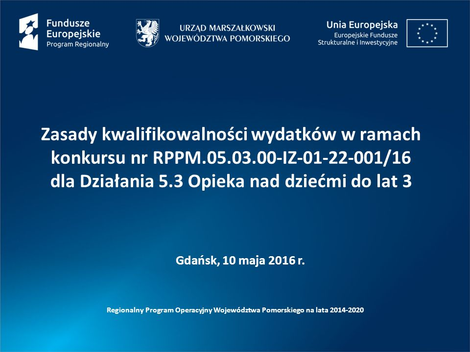 Zasady kwalifikowalności wydatków w ramach konkursu nr RPPM.05.03.00-IZ-01-22-001/16 dla Działania 5.3 Opieka nad dziećmi do lat 3 Regionalny Program Operacyjny Województwa Pomorskiego na lata 2014-2020 Gdańsk, 10 maja 2016 r.