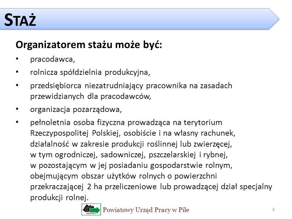 Powiatowy Urząd Pracy w Pile 4 S TAŻ Organizatorem stażu może być: pracodawca, rolnicza spółdzielnia produkcyjna, przedsiębiorca niezatrudniający pracownika na zasadach przewidzianych dla pracodawców, organizacja pozarządowa, pełnoletnia osoba fizyczna prowadząca na terytorium Rzeczypospolitej Polskiej, osobiście i na własny rachunek, działalność w zakresie produkcji roślinnej lub zwierzęcej, w tym ogrodniczej, sadowniczej, pszczelarskiej i rybnej, w pozostającym w jej posiadaniu gospodarstwie rolnym, obejmującym obszar użytków rolnych o powierzchni przekraczającej 2 ha przeliczeniowe lub prowadzącej dział specjalny produkcji rolnej.