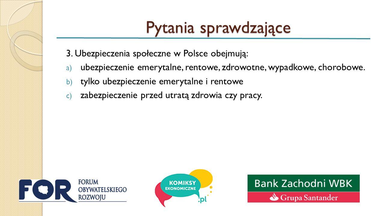 Pytania sprawdzające 3. Ubezpieczenia społeczne w Polsce obejmują: a) ubezpieczenie emerytalne, rentowe, zdrowotne, wypadkowe, chorobowe. b) tylko ube