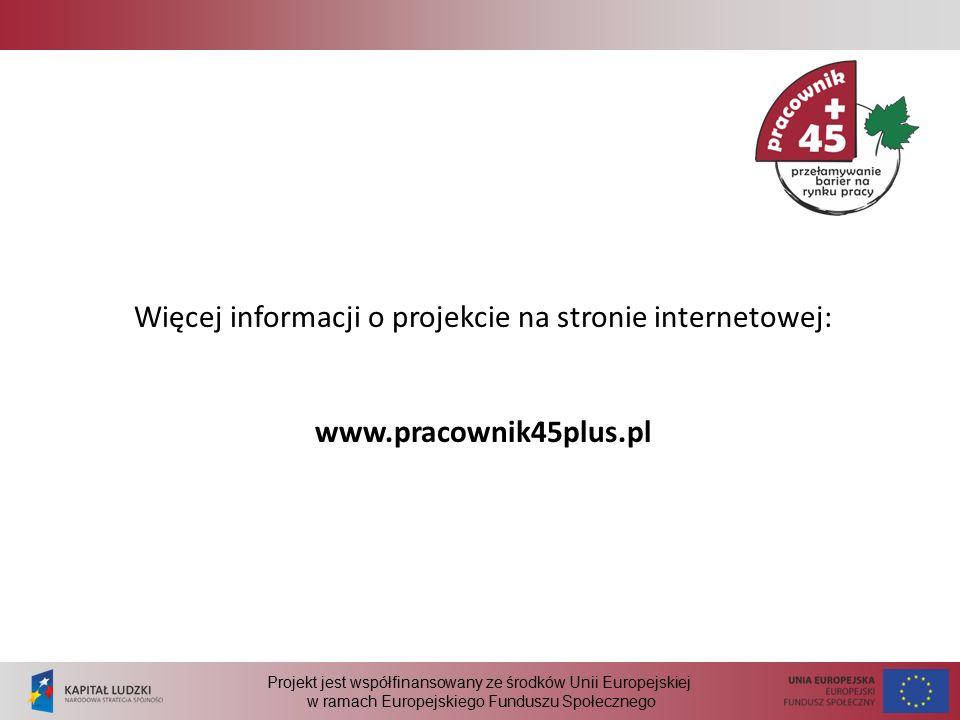 Projekt jest współfinansowany ze środków Unii Europejskiej w ramach Europejskiego Funduszu Społecznego Więcej informacji o projekcie na stronie internetowej: www.pracownik45plus.pl