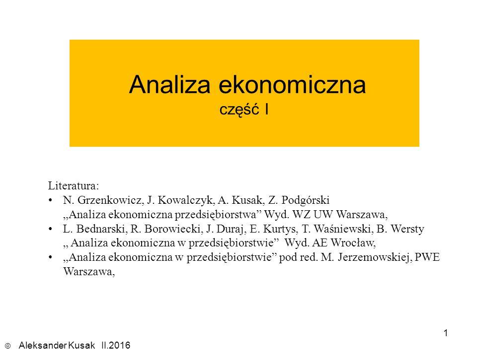 """1 Analiza ekonomiczna część I © Aleksander Kusak II.2016 Literatura: N. Grzenkowicz, J. Kowalczyk, A. Kusak, Z. Podgórski """"Analiza ekonomiczna przedsi"""