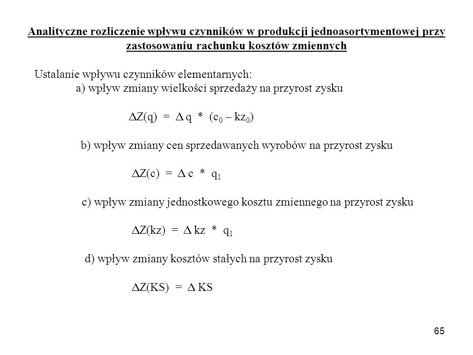 65 Analityczne rozliczenie wpływu czynników w produkcji jednoasortymentowej przy zastosowaniu rachunku kosztów zmiennych Ustalanie wpływu czynników elementarnych: a) wpływ zmiany wielkości sprzedaży na przyrost zysku  Z(q) =  q * (c 0 – kz 0 ) b) wpływ zmiany cen sprzedawanych wyrobów na przyrost zysku  Z(c) =  c * q 1 c) wpływ zmiany jednostkowego kosztu zmiennego na przyrost zysku  Z(kz) =  kz * q 1 d) wpływ zmiany kosztów stałych na przyrost zysku  Z(KS) =  KS