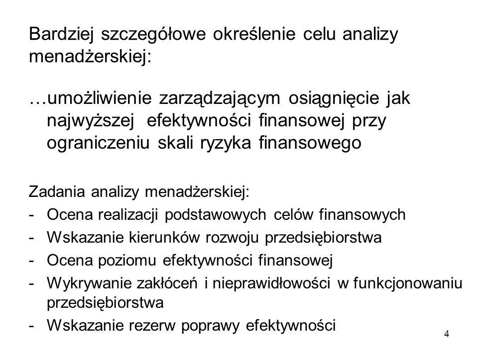 4 Bardziej szczegółowe określenie celu analizy menadżerskiej: …umożliwienie zarządzającym osiągnięcie jak najwyższej efektywności finansowej przy ograniczeniu skali ryzyka finansowego Zadania analizy menadżerskiej: -Ocena realizacji podstawowych celów finansowych -Wskazanie kierunków rozwoju przedsiębiorstwa -Ocena poziomu efektywności finansowej -Wykrywanie zakłóceń i nieprawidłowości w funkcjonowaniu przedsiębiorstwa -Wskazanie rezerw poprawy efektywności
