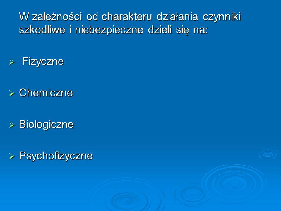 W zależności od charakteru działania czynniki szkodliwe i niebezpieczne dzieli się na:  Fizyczne  Chemiczne  Biologiczne  Psychofizyczne