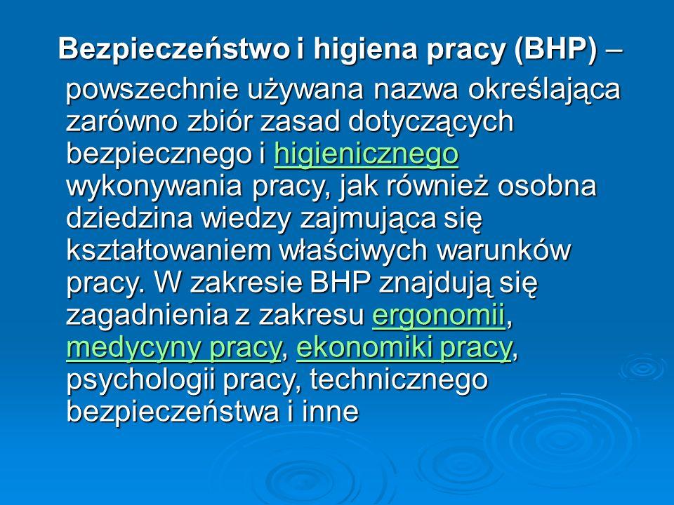 Bezpieczeństwo i higiena pracy (BHP) – Bezpieczeństwo i higiena pracy (BHP) – powszechnie używana nazwa określająca zarówno zbiór zasad dotyczących bezpiecznego i higienicznego wykonywania pracy, jak również osobna dziedzina wiedzy zajmująca się kształtowaniem właściwych warunków pracy.